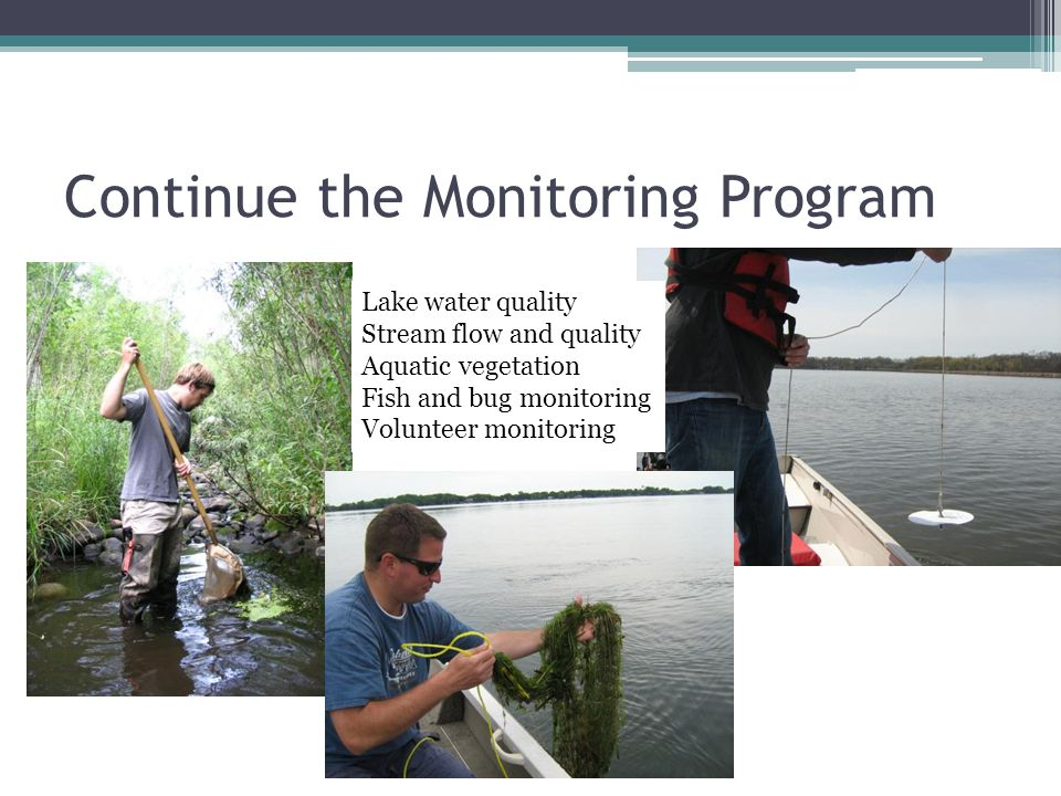 Continue the Monitoring Program Lake water quality Stream flow and quality Aquatic vegetation Fish and bug monitoring Volunteer monitoring