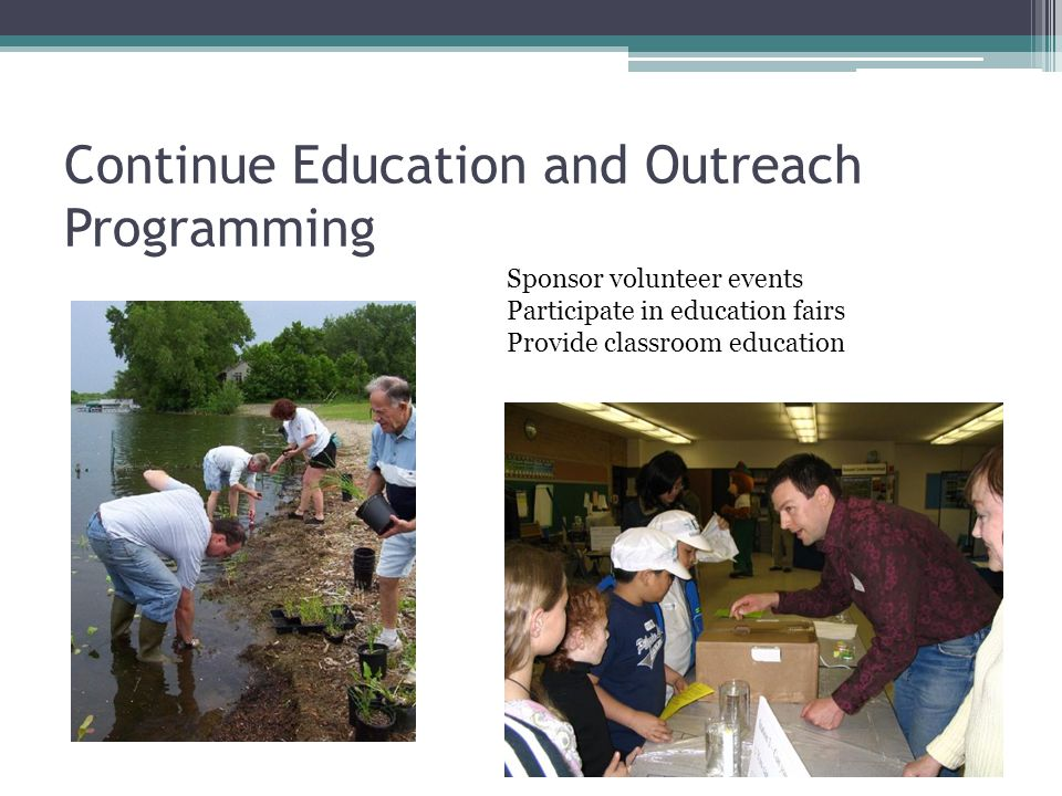Continue Education and Outreach Programming Sponsor volunteer events Participate in education fairs Provide classroom education