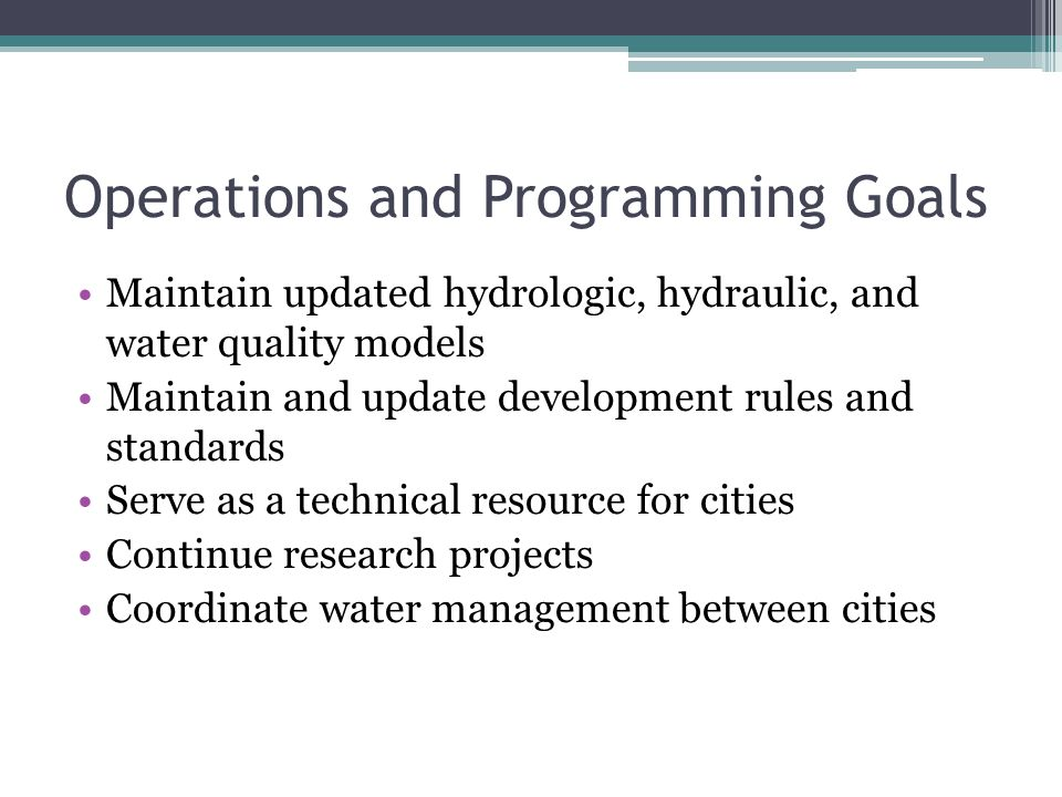 Operations and Programming Goals Maintain updated hydrologic, hydraulic, and water quality models Maintain and update development rules and standards Serve as a technical resource for cities Continue research projects Coordinate water management between cities