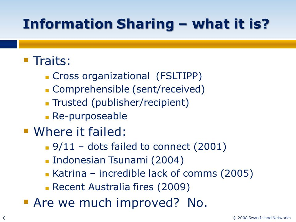 © 2008 Swan Island Networks 6 Information Sharing – what it is?  Traits: Cross organizational (FSLTIPP) Comprehensible (sent/received) Trusted (publi