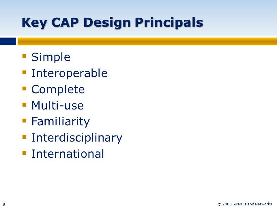 © 2008 Swan Island Networks 8 Key CAP Design Principals  Simple  Interoperable  Complete  Multi-use  Familiarity  Interdisciplinary  International