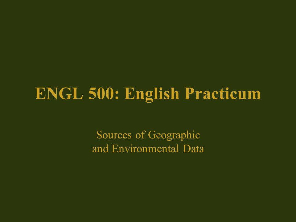 ENGL 500: English Practicum Sources of Geographic and Environmental Data