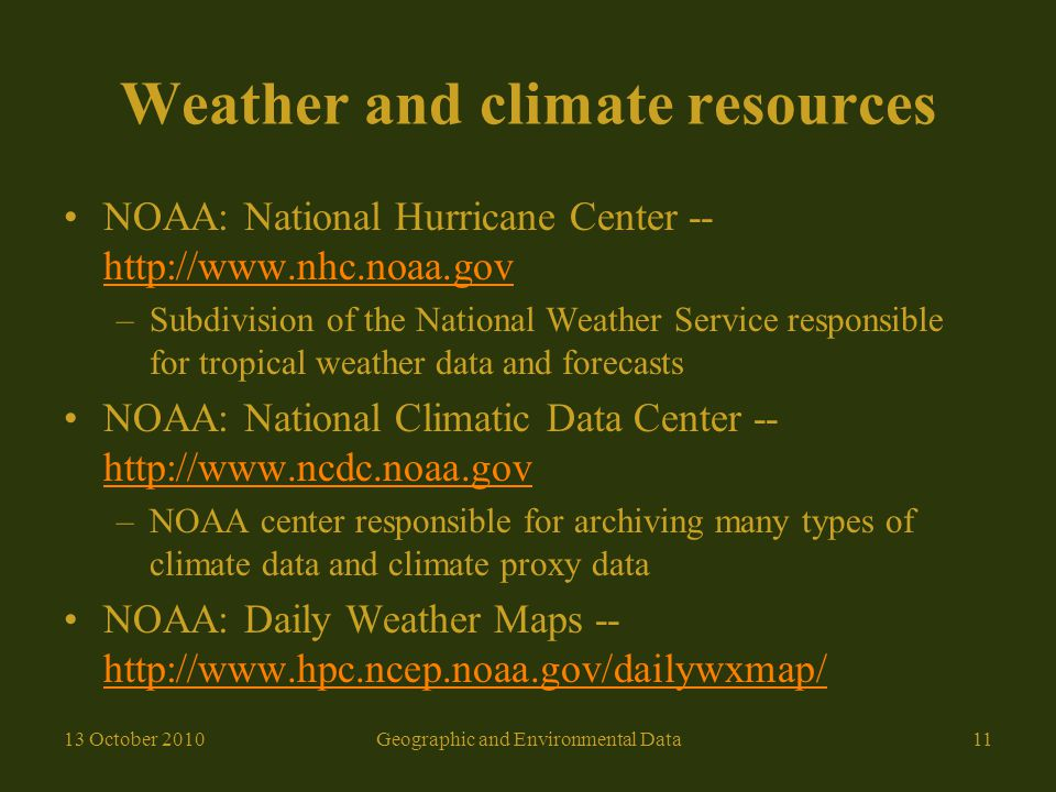 Weather and climate resources NOAA: National Hurricane Center -- http://www.nhc.noaa.gov http://www.nhc.noaa.gov –Subdivision of the National Weather Service responsible for tropical weather data and forecasts NOAA: National Climatic Data Center -- http://www.ncdc.noaa.gov http://www.ncdc.noaa.gov –NOAA center responsible for archiving many types of climate data and climate proxy data NOAA: Daily Weather Maps -- http://www.hpc.ncep.noaa.gov/dailywxmap/ http://www.hpc.ncep.noaa.gov/dailywxmap/ 13 October 201011Geographic and Environmental Data
