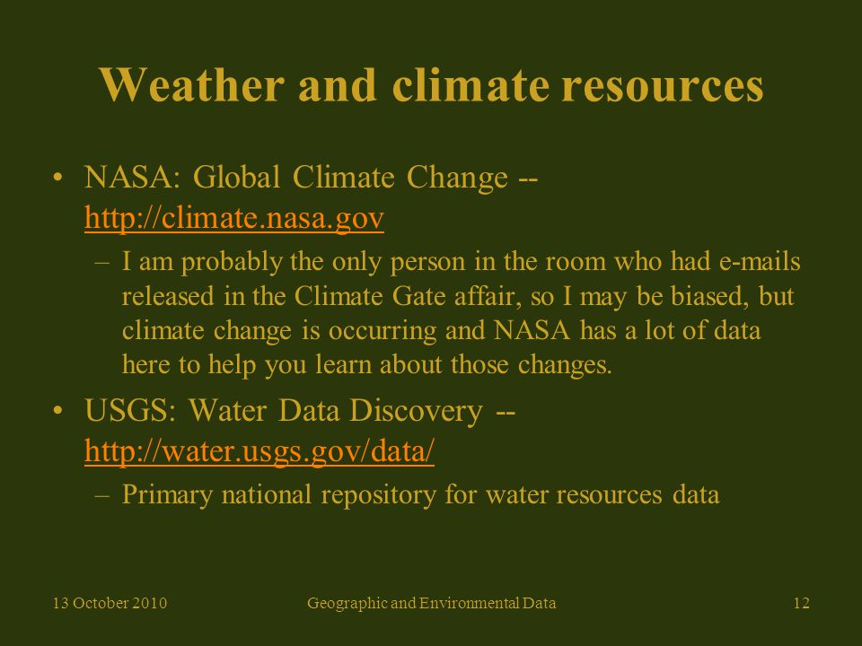 Weather and climate resources NASA: Global Climate Change -- http://climate.nasa.gov http://climate.nasa.gov –I am probably the only person in the room who had e-mails released in the Climate Gate affair, so I may be biased, but climate change is occurring and NASA has a lot of data here to help you learn about those changes.