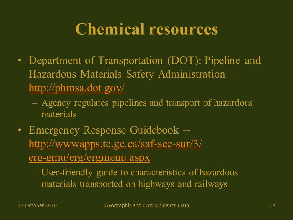 Chemical resources Department of Transportation (DOT): Pipeline and Hazardous Materials Safety Administration -- http://phmsa.dot.gov/ http://phmsa.dot.gov/ –Agency regulates pipelines and transport of hazardous materials Emergency Response Guidebook -- http://wwwapps.tc.gc.ca/saf-sec-sur/3/ erg-gmu/erg/ergmenu.aspx http://wwwapps.tc.gc.ca/saf-sec-sur/3/ erg-gmu/erg/ergmenu.aspx –User-friendly guide to characteristics of hazardous materials transported on highways and railways 13 October 2010Geographic and Environmental Data18