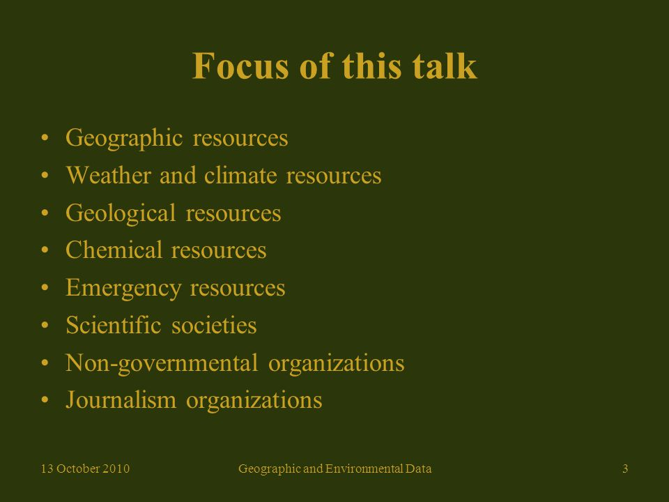 Focus of this talk Geographic resources Weather and climate resources Geological resources Chemical resources Emergency resources Scientific societies Non-governmental organizations Journalism organizations 13 October 2010Geographic and Environmental Data3