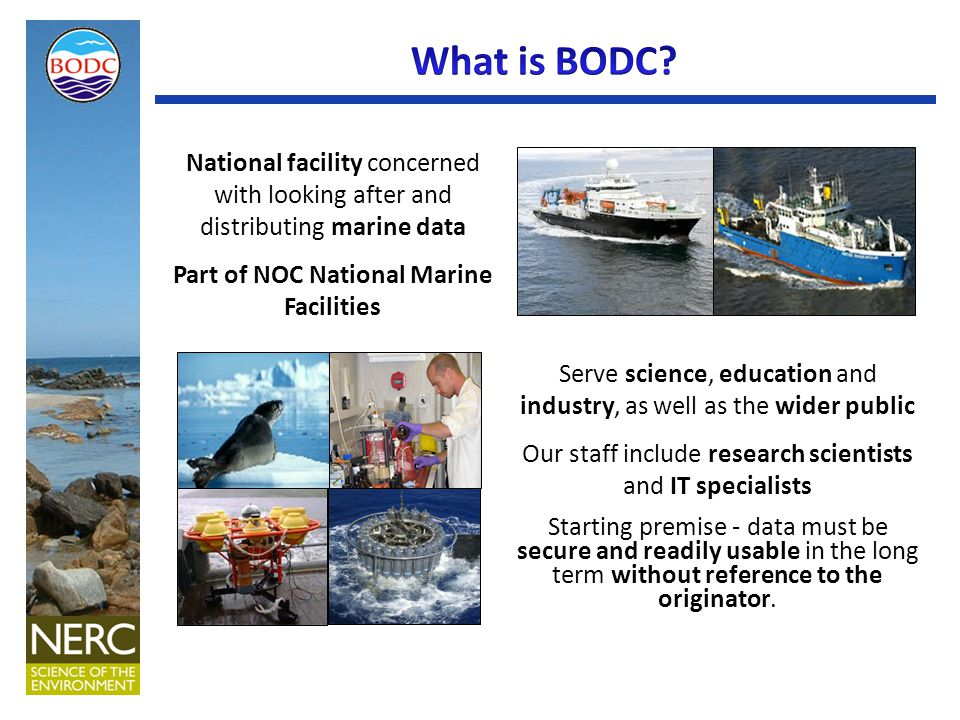 National facility concerned with looking after and distributing marine data Part of NOC National Marine Facilities Serve science, education and industry, as well as the wider public Our staff include research scientists and IT specialists Starting premise - data must be secure and readily usable in the long term without reference to the originator.