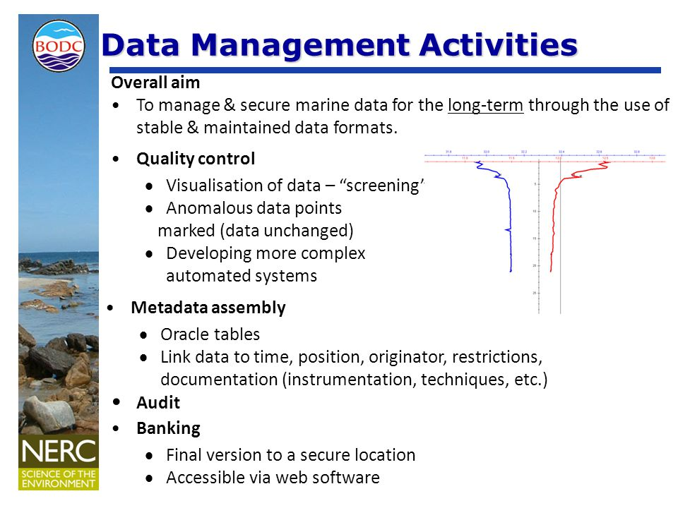 Data Management Activities Quality control  Visualisation of data – screening  Anomalous data points marked (data unchanged)  Developing more complex automated systems Metadata assembly  Oracle tables  Link data to time, position, originator, restrictions, documentation (instrumentation, techniques, etc.) Audit Banking  Final version to a secure location  Accessible via web software Overall aim To manage & secure marine data for the long-term through the use of stable & maintained data formats.