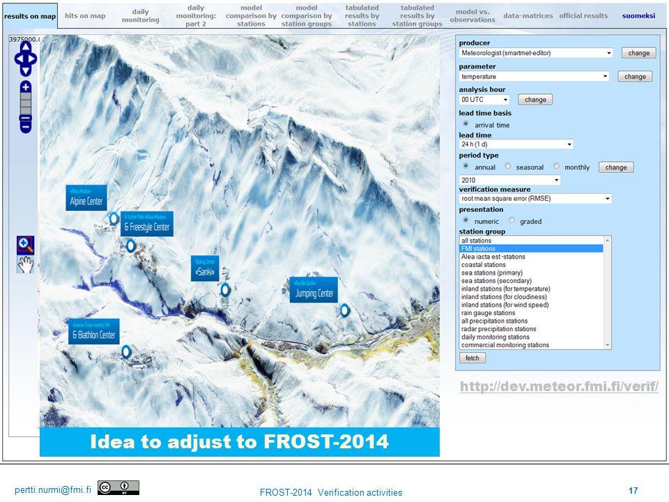 17 FROST-2014 Verification activities pertti.nurmi@fmi.fi Finnish Meteorological Institute http://dev.meteor.fmi.fi/verif/ Idea to adjust to FROST-2014