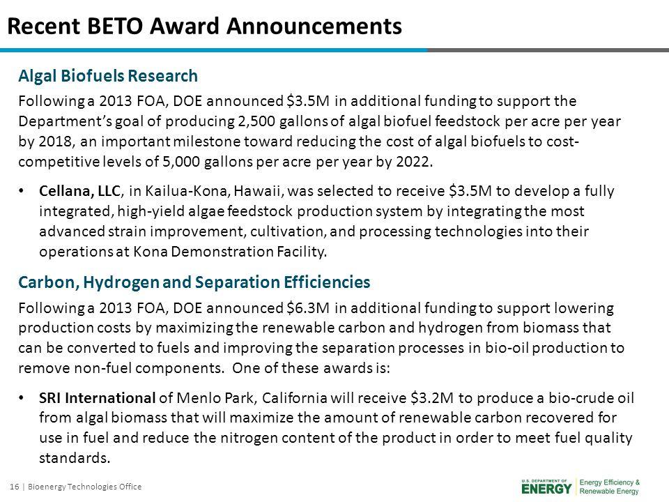 16 | Bioenergy Technologies Office Recent BETO Award Announcements Algal Biofuels Research Following a 2013 FOA, DOE announced $3.5M in additional fun
