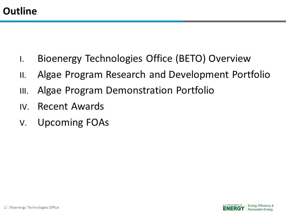 2 | Bioenergy Technologies Office Outline I. Bioenergy Technologies Office (BETO) Overview II. Algae Program Research and Development Portfolio III. A