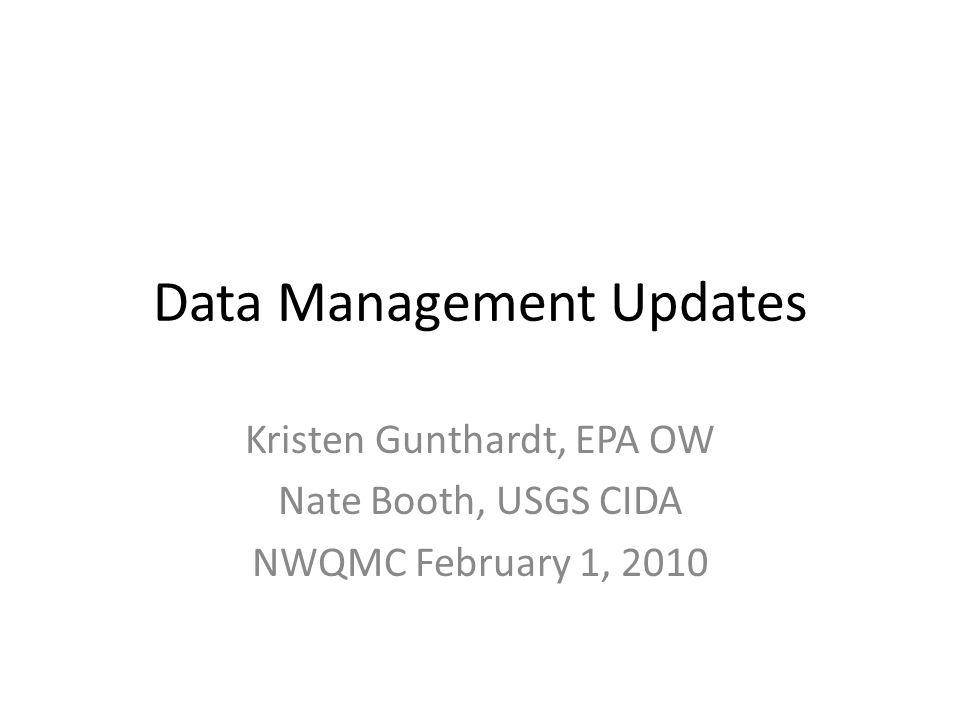 Data Management Updates Kristen Gunthardt, EPA OW Nate Booth, USGS CIDA NWQMC February 1, 2010