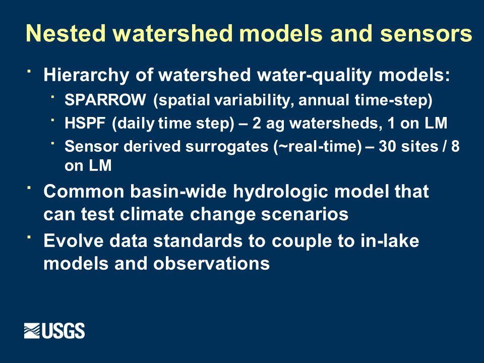 Nested watershed models and sensors · Hierarchy of watershed water-quality models: · SPARROW (spatial variability, annual time-step) · HSPF (daily time step) – 2 ag watersheds, 1 on LM · Sensor derived surrogates (~real-time) – 30 sites / 8 on LM · Common basin-wide hydrologic model that can test climate change scenarios · Evolve data standards to couple to in-lake models and observations