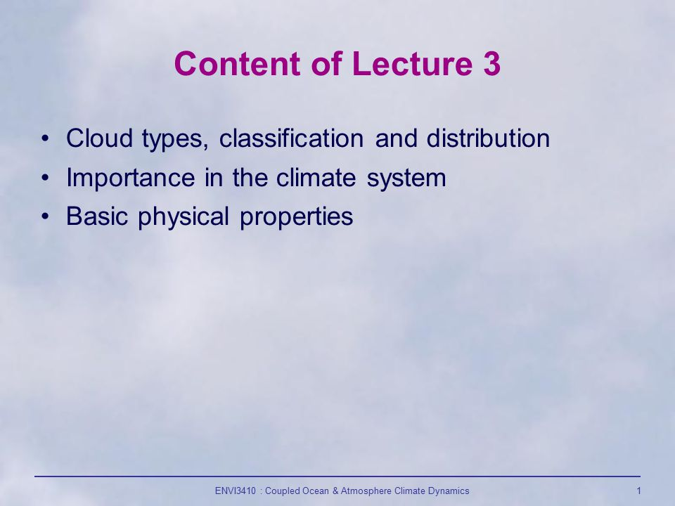 ENVI3410 : Coupled Ocean & Atmosphere Climate Dynamics1 Content of Lecture 3 Cloud types, classification and distribution Importance in the climate system Basic physical properties
