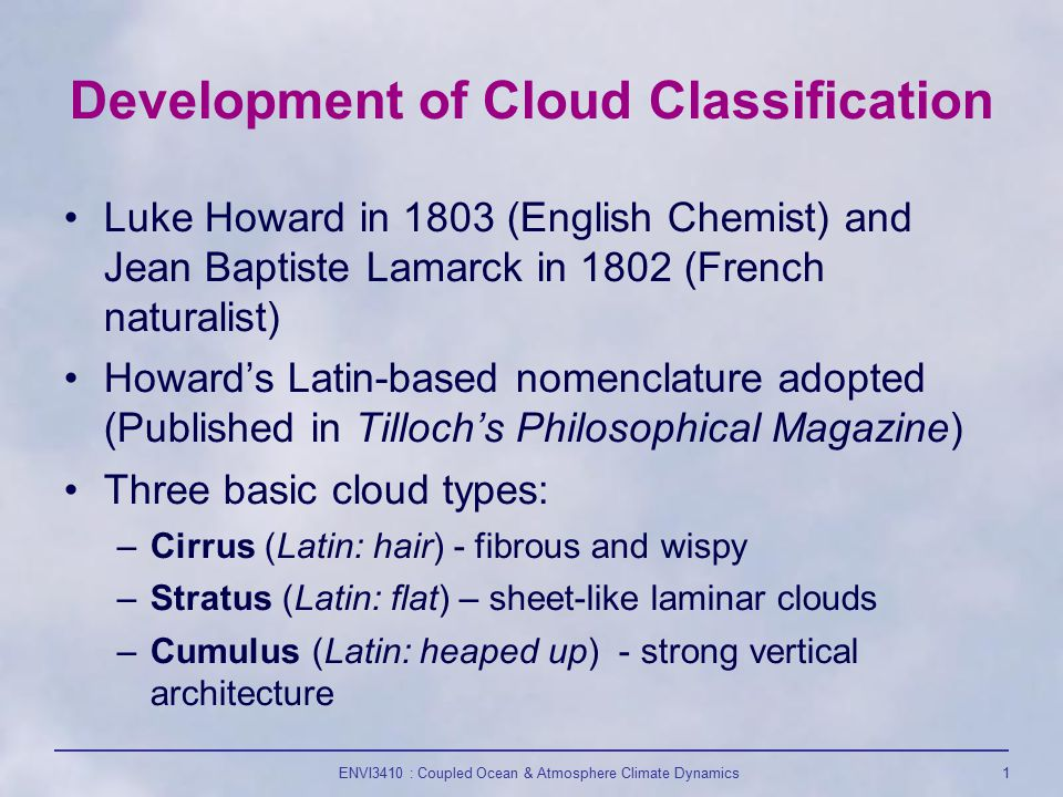 ENVI3410 : Coupled Ocean & Atmosphere Climate Dynamics1 Development of Cloud Classification Luke Howard in 1803 (English Chemist) and Jean Baptiste Lamarck in 1802 (French naturalist) Howard's Latin-based nomenclature adopted (Published in Tilloch's Philosophical Magazine) Three basic cloud types: –Cirrus (Latin: hair) - fibrous and wispy –Stratus (Latin: flat) – sheet-like laminar clouds –Cumulus (Latin: heaped up) - strong vertical architecture