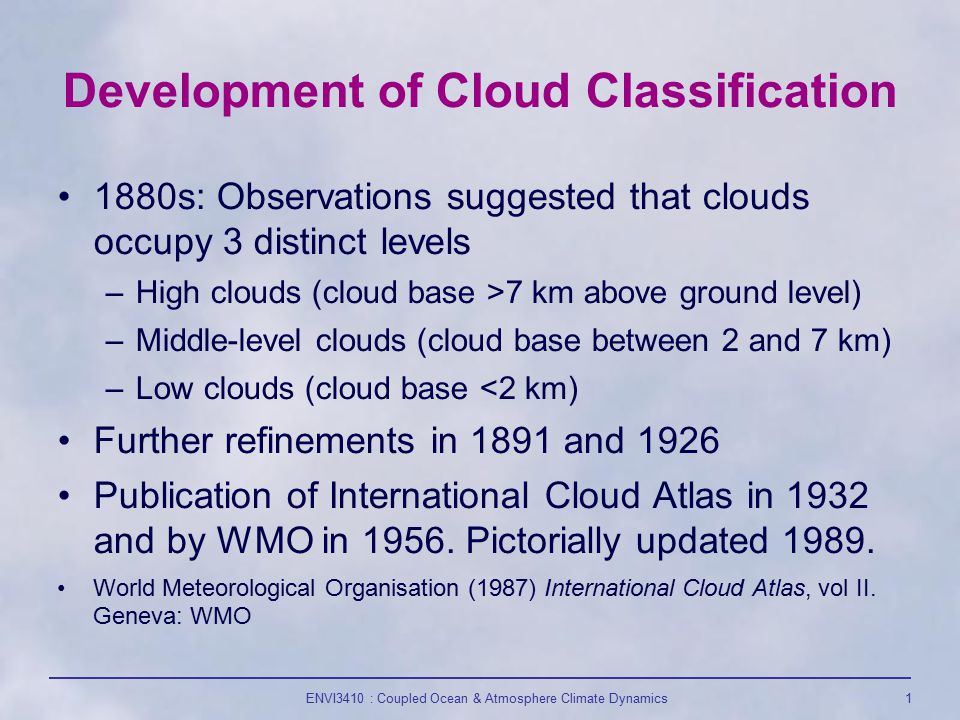 ENVI3410 : Coupled Ocean & Atmosphere Climate Dynamics1 Development of Cloud Classification 1880s: Observations suggested that clouds occupy 3 distinct levels –High clouds (cloud base >7 km above ground level) –Middle-level clouds (cloud base between 2 and 7 km) –Low clouds (cloud base <2 km) Further refinements in 1891 and 1926 Publication of International Cloud Atlas in 1932 and by WMO in 1956.