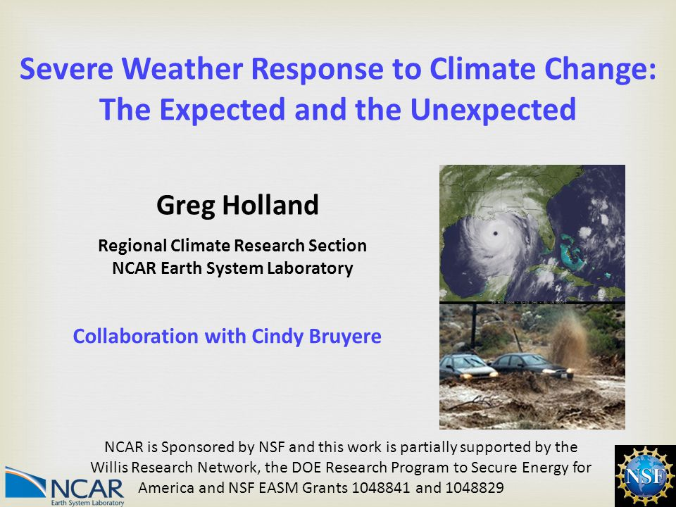 1 Severe Weather Response to Climate Change: The Expected and the Unexpected Regional Climate Research Section NCAR Earth System Laboratory NCAR is Sponsored by NSF and this work is partially supported by the Willis Research Network, the DOE Research Program to Secure Energy for America and NSF EASM Grants 1048841 and 1048829 Greg Holland Collaboration with Cindy Bruyere