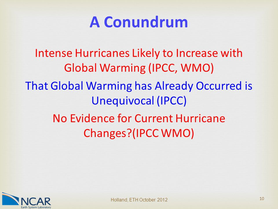 Intense Hurricanes Likely to Increase with Global Warming (IPCC, WMO) That Global Warming has Already Occurred is Unequivocal (IPCC) No Evidence for Current Hurricane Changes (IPCC WMO) Holland, ETH October 2012 10 A Conundrum