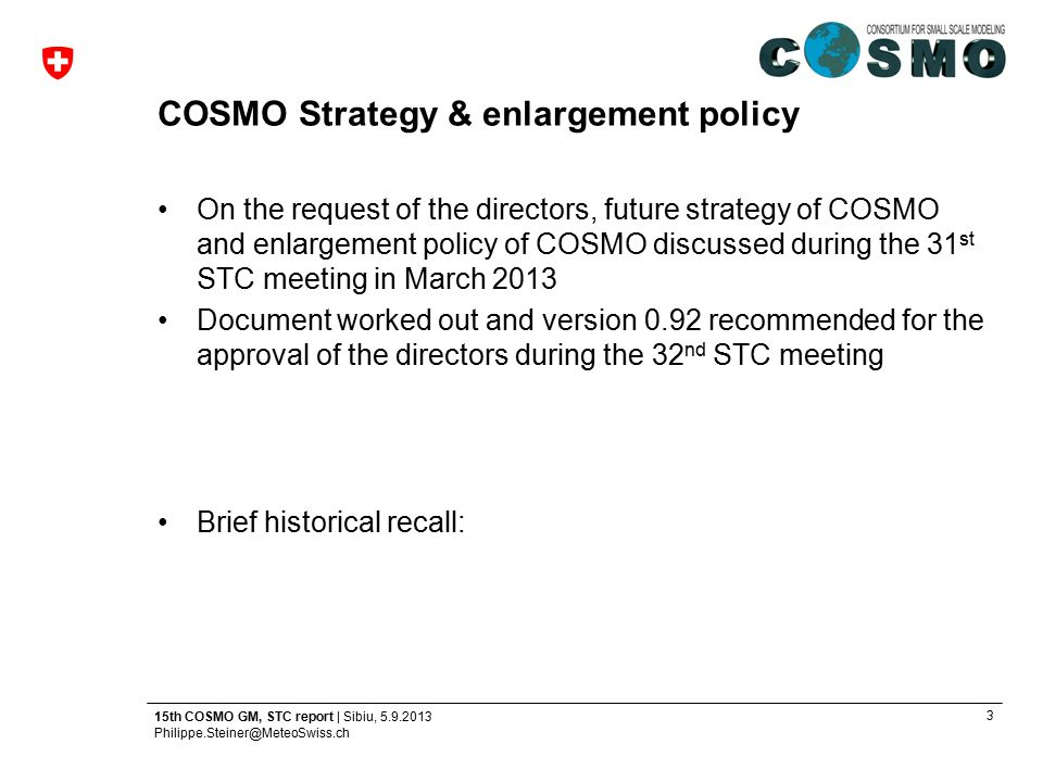 3 15th COSMO GM, STC report | Sibiu, 5.9.2013 Philippe.Steiner@MeteoSwiss.ch COSMO Strategy & enlargement policy On the request of the directors, futu