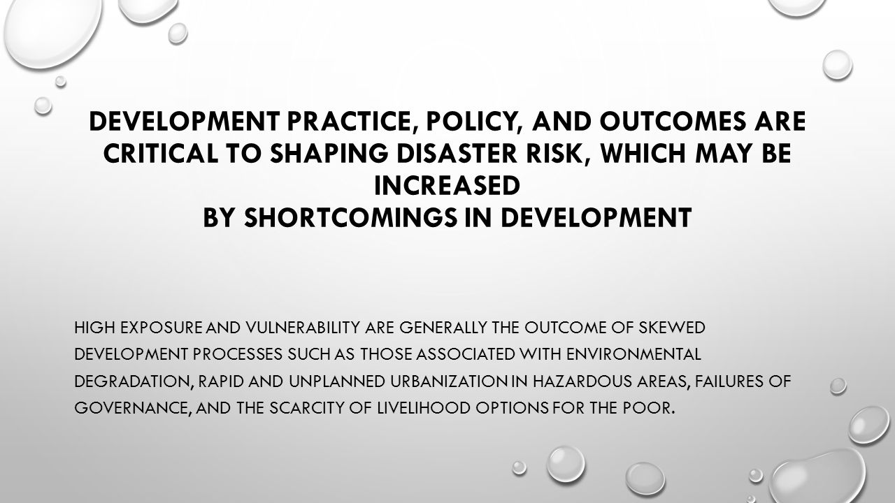 DEVELOPMENT PRACTICE, POLICY, AND OUTCOMES ARE CRITICAL TO SHAPING DISASTER RISK, WHICH MAY BE INCREASED BY SHORTCOMINGS IN DEVELOPMENT HIGH EXPOSURE AND VULNERABILITY ARE GENERALLY THE OUTCOME OF SKEWED DEVELOPMENT PROCESSES SUCH AS THOSE ASSOCIATED WITH ENVIRONMENTAL DEGRADATION, RAPID AND UNPLANNED URBANIZATION IN HAZARDOUS AREAS, FAILURES OF GOVERNANCE, AND THE SCARCITY OF LIVELIHOOD OPTIONS FOR THE POOR.