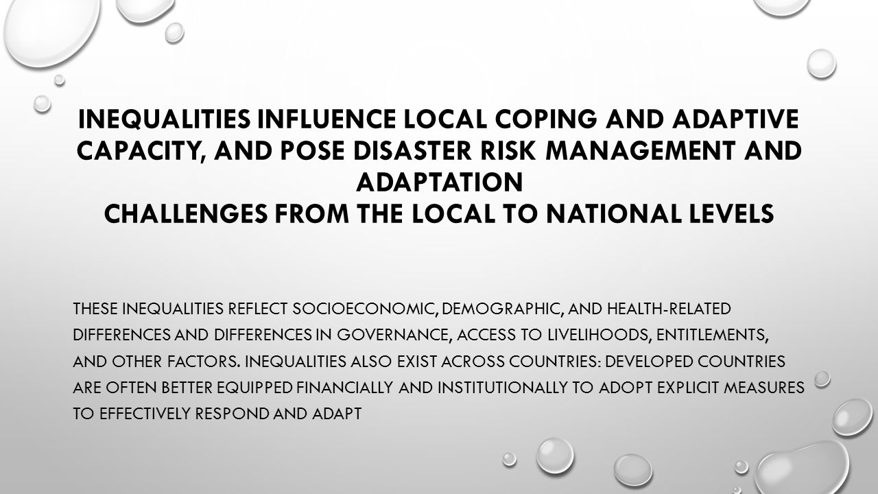INEQUALITIES INFLUENCE LOCAL COPING AND ADAPTIVE CAPACITY, AND POSE DISASTER RISK MANAGEMENT AND ADAPTATION CHALLENGES FROM THE LOCAL TO NATIONAL LEVE