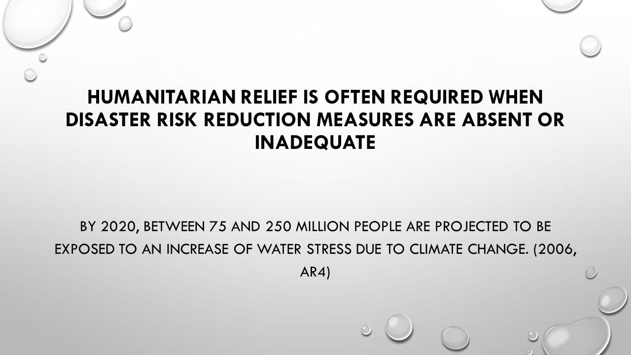 HUMANITARIAN RELIEF IS OFTEN REQUIRED WHEN DISASTER RISK REDUCTION MEASURES ARE ABSENT OR INADEQUATE BY 2020, BETWEEN 75 AND 250 MILLION PEOPLE ARE PROJECTED TO BE EXPOSED TO AN INCREASE OF WATER STRESS DUE TO CLIMATE CHANGE.