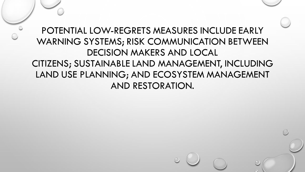 POTENTIAL LOW-REGRETS MEASURES INCLUDE EARLY WARNING SYSTEMS; RISK COMMUNICATION BETWEEN DECISION MAKERS AND LOCAL CITIZENS; SUSTAINABLE LAND MANAGEME