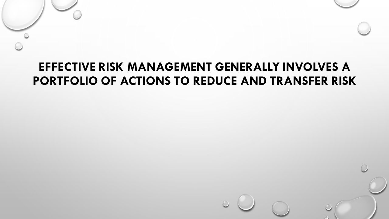 EFFECTIVE RISK MANAGEMENT GENERALLY INVOLVES A PORTFOLIO OF ACTIONS TO REDUCE AND TRANSFER RISK