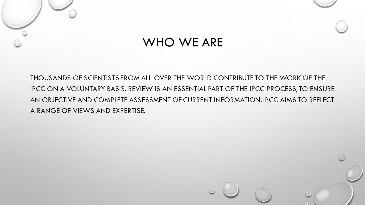 WHO WE ARE THOUSANDS OF SCIENTISTS FROM ALL OVER THE WORLD CONTRIBUTE TO THE WORK OF THE IPCC ON A VOLUNTARY BASIS. REVIEW IS AN ESSENTIAL PART OF THE