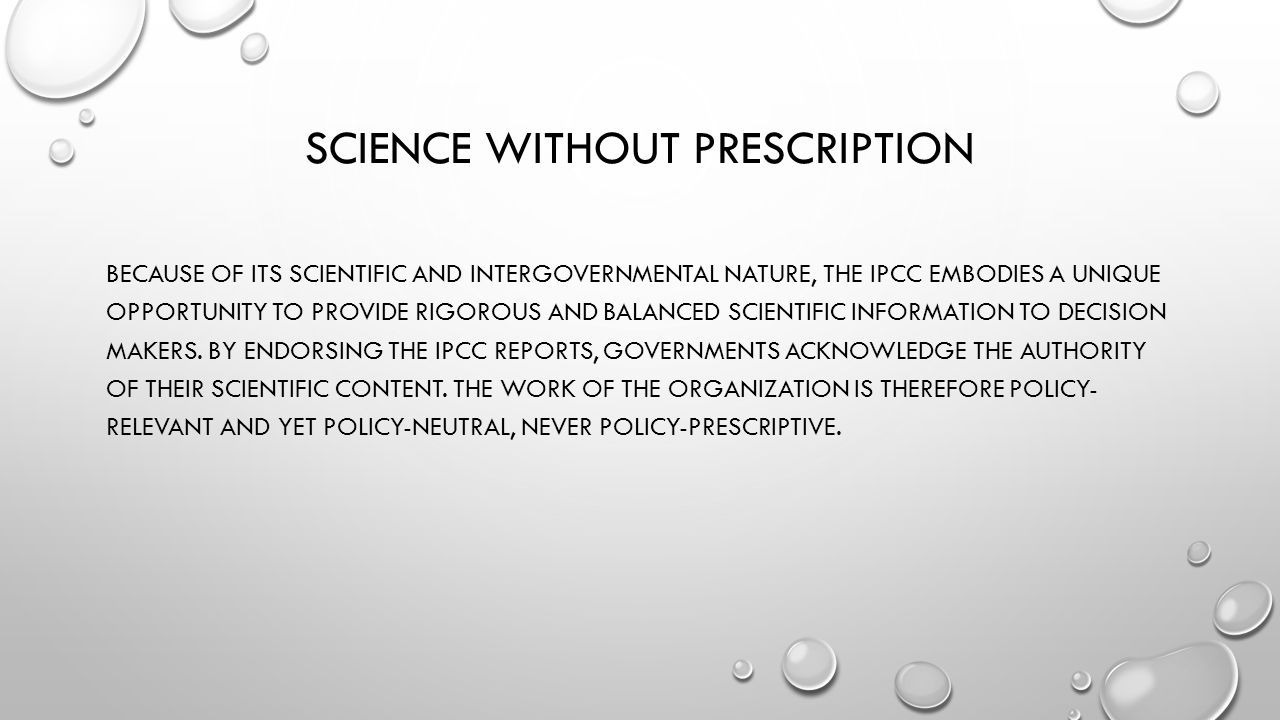 SCIENCE WITHOUT PRESCRIPTION BECAUSE OF ITS SCIENTIFIC AND INTERGOVERNMENTAL NATURE, THE IPCC EMBODIES A UNIQUE OPPORTUNITY TO PROVIDE RIGOROUS AND BALANCED SCIENTIFIC INFORMATION TO DECISION MAKERS.