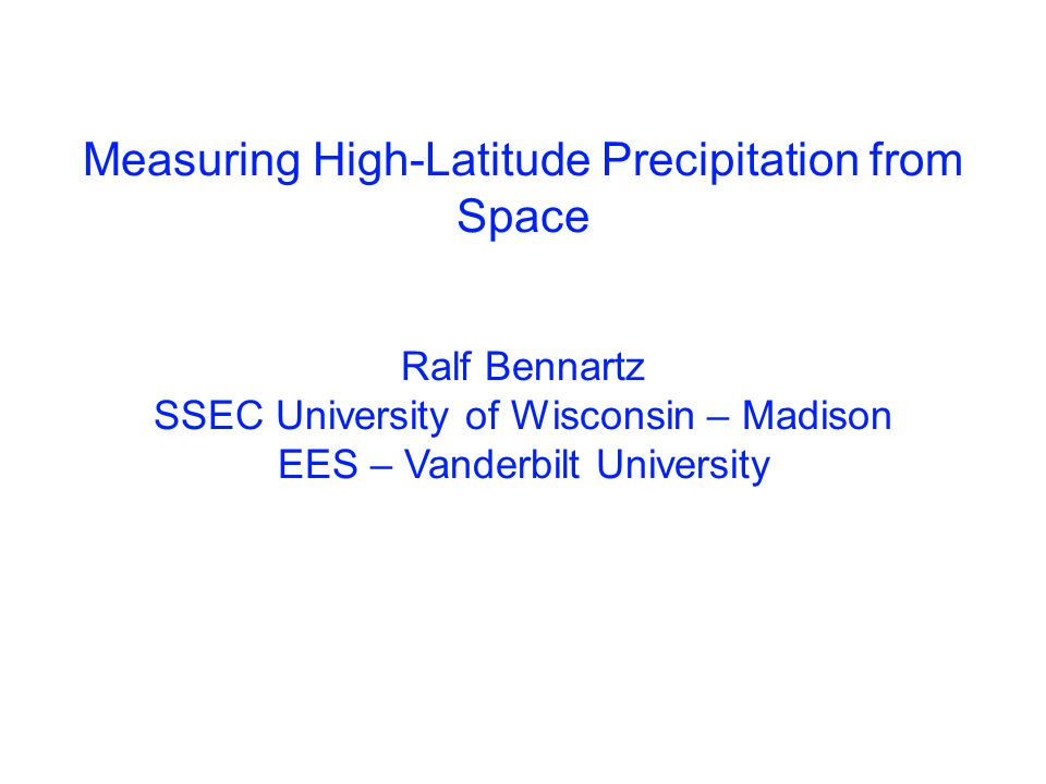 Measuring High-Latitude Precipitation from Space Ralf Bennartz SSEC University of Wisconsin – Madison EES – Vanderbilt University