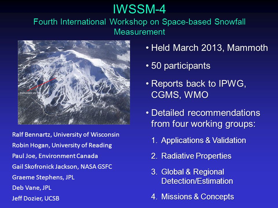 IWSSM-4 Fourth International Workshop on Space-based Snowfall Measurement Held March 2013, MammothHeld March 2013, Mammoth 50 participants50 participants Reports back to IPWG, CGMS, WMOReports back to IPWG, CGMS, WMO Detailed recommendations from four working groups:Detailed recommendations from four working groups: 1.Applications & Validation 2.Radiative Properties 3.Global & Regional Detection/Estimation 4.Missions & Concepts Ralf Bennartz, University of Wisconsin Robin Hogan, University of Reading Paul Joe, Environment Canada Gail Skofronick Jackson, NASA GSFC Graeme Stephens, JPL Deb Vane, JPL Jeff Dozier, UCSB