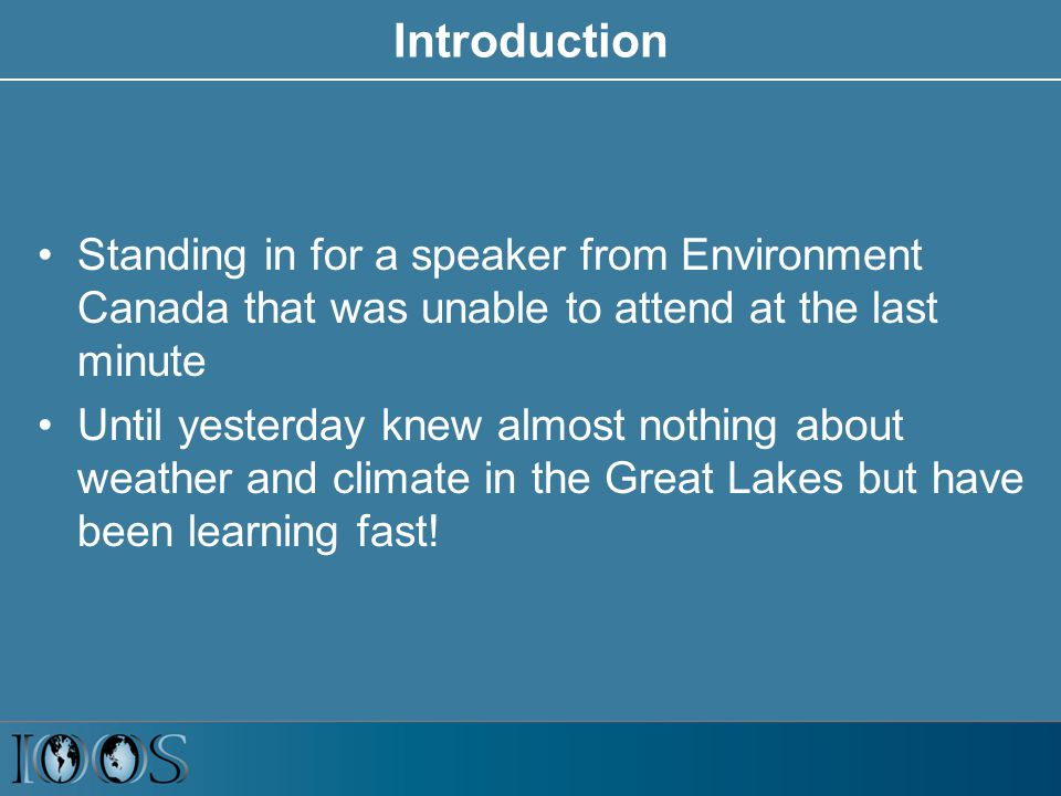 Introduction Standing in for a speaker from Environment Canada that was unable to attend at the last minute Until yesterday knew almost nothing about weather and climate in the Great Lakes but have been learning fast!