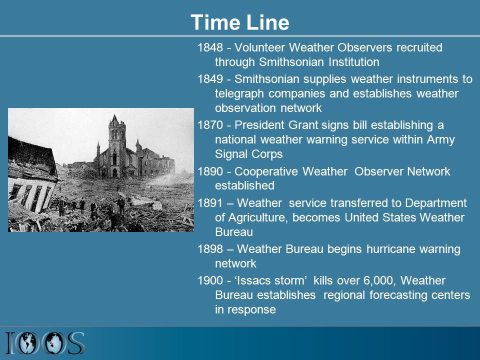 Time Line 1848 - Volunteer Weather Observers recruited through Smithsonian Institution 1849 - Smithsonian supplies weather instruments to telegraph companies and establishes weather observation network 1870 - President Grant signs bill establishing a national weather warning service within Army Signal Corps 1890 - Cooperative Weather Observer Network established 1891 – Weather service transferred to Department of Agriculture, becomes United States Weather Bureau 1898 – Weather Bureau begins hurricane warning network 1900 - 'Issacs storm' kills over 6,000, Weather Bureau establishes regional forecasting centers in response