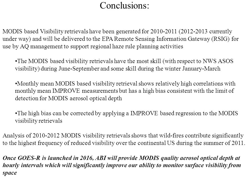 Conclusions: MODIS based Visibility retrievals have been generated for 2010-2011 (2012-2013 currently under way) and will be delivered to the EPA Remote Sensing Information Gateway (RSIG) for use by AQ management to support regional haze rule planning activities The MODIS based visibility retrievals have the most skill (with respect to NWS ASOS visibility) during June-September and some skill during the winter January-March Monthly mean MODIS based visibility retrieval shows relatively high correlations with monthly mean IMPROVE measurements but has a high bias consistent with the limit of detection for MODIS aerosol optical depth The high bias can be corrected by applying a IMPROVE based regression to the MODIS visibility retrievals Analysis of 2010-2012 MODIS visibility retrievals shows that wild-fires contribute significantly to the highest frequency of reduced visibility over the continental US during the summer of 2011.