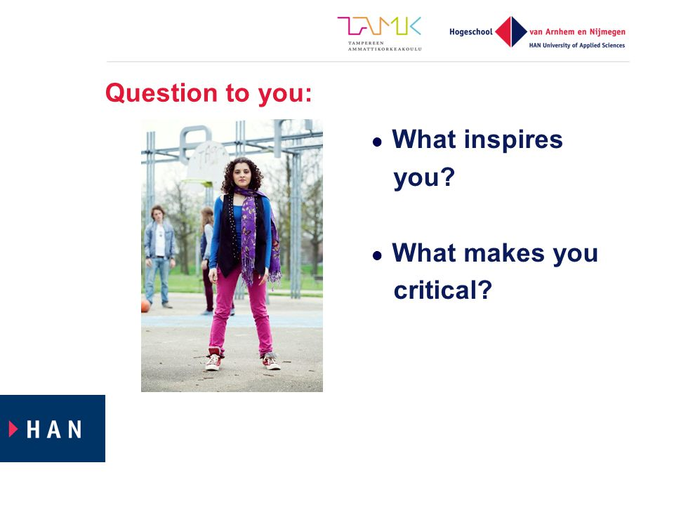 Question to you: What inspires you What makes you critical