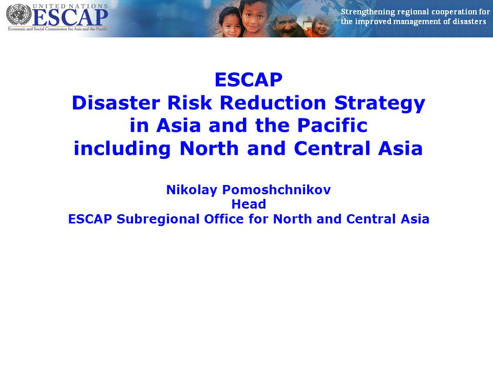ESCAP Disaster Risk Reduction Strategy in Asia and the Pacific including North and Central Asia Nikolay Pomoshchnikov Head ESCAP Subregional Office for North and Central Asia