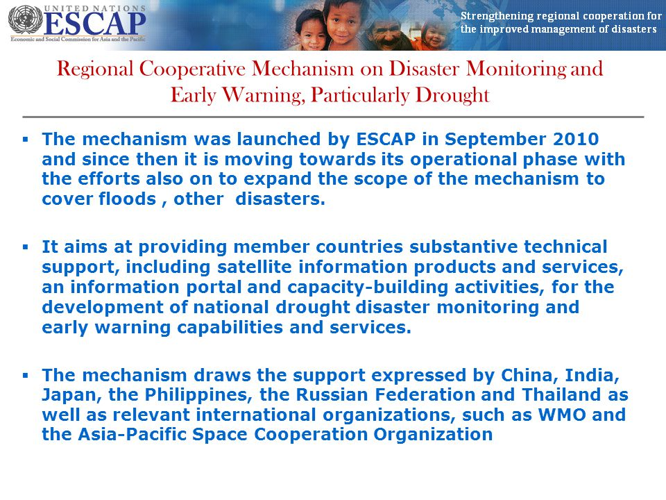 Regional Cooperative Mechanism on Disaster Monitoring and Early Warning, Particularly Drought  The mechanism was launched by ESCAP in September 2010 and since then it is moving towards its operational phase with the efforts also on to expand the scope of the mechanism to cover floods, other disasters.