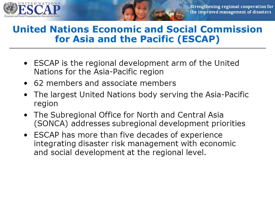 United Nations Economic and Social Commission for Asia and the Pacific (ESCAP) ESCAP is the regional development arm of the United Nations for the Asia-Pacific region 62 members and associate members The largest United Nations body serving the Asia-Pacific region The Subregional Office for North and Central Asia (SONCA) addresses subregional development priorities ESCAP has more than five decades of experience integrating disaster risk management with economic and social development at the regional level.