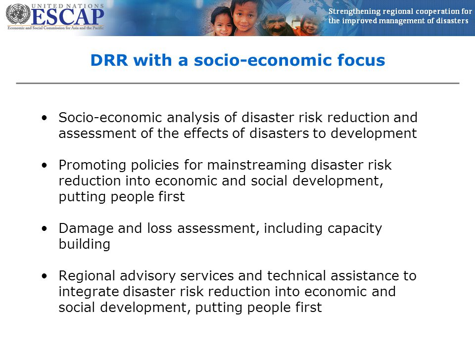DRR with a socio-economic focus Socio-economic analysis of disaster risk reduction and assessment of the effects of disasters to development Promoting policies for mainstreaming disaster risk reduction into economic and social development, putting people first Damage and loss assessment, including capacity building Regional advisory services and technical assistance to integrate disaster risk reduction into economic and social development, putting people first