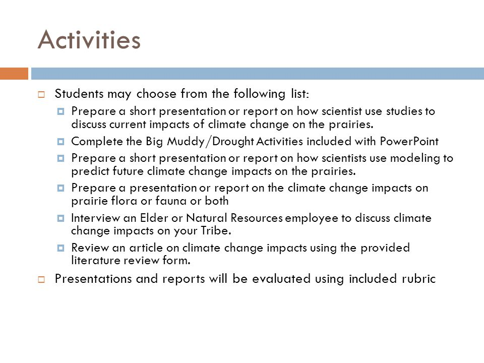Activities  Students may choose from the following list:  Prepare a short presentation or report on how scientist use studies to discuss current impacts of climate change on the prairies.