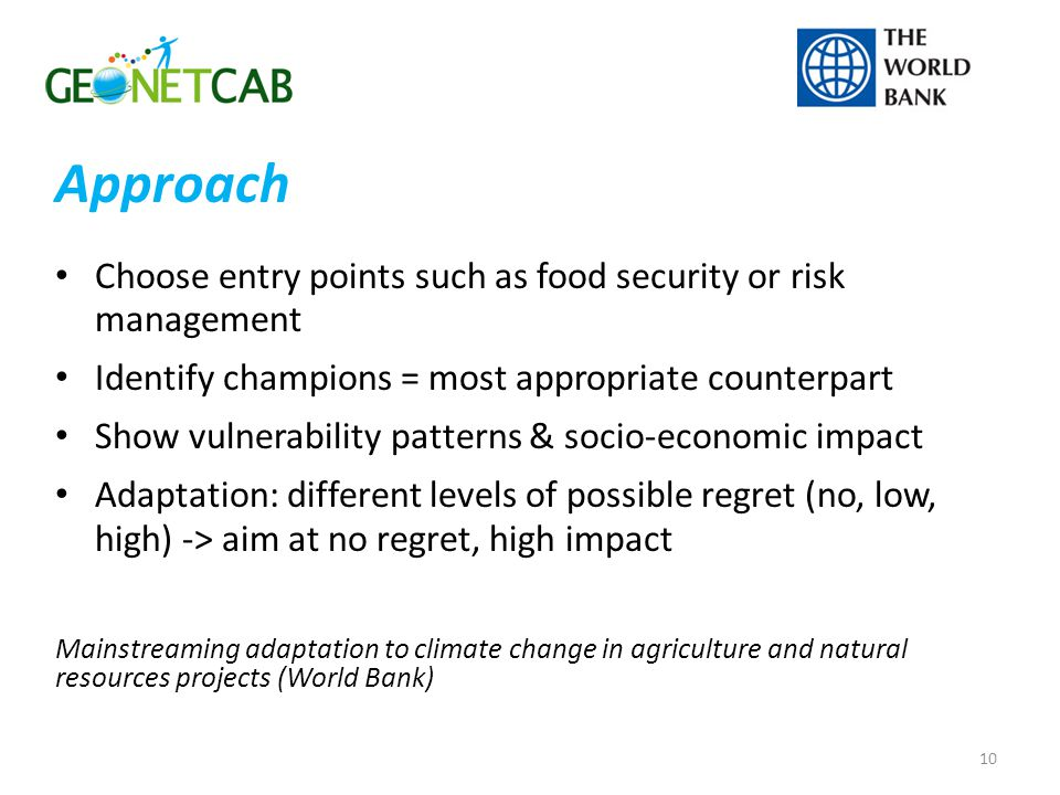 Choose entry points such as food security or risk management Identify champions = most appropriate counterpart Show vulnerability patterns & socio-economic impact Adaptation: different levels of possible regret (no, low, high) -> aim at no regret, high impact Mainstreaming adaptation to climate change in agriculture and natural resources projects (World Bank) 10 Approach