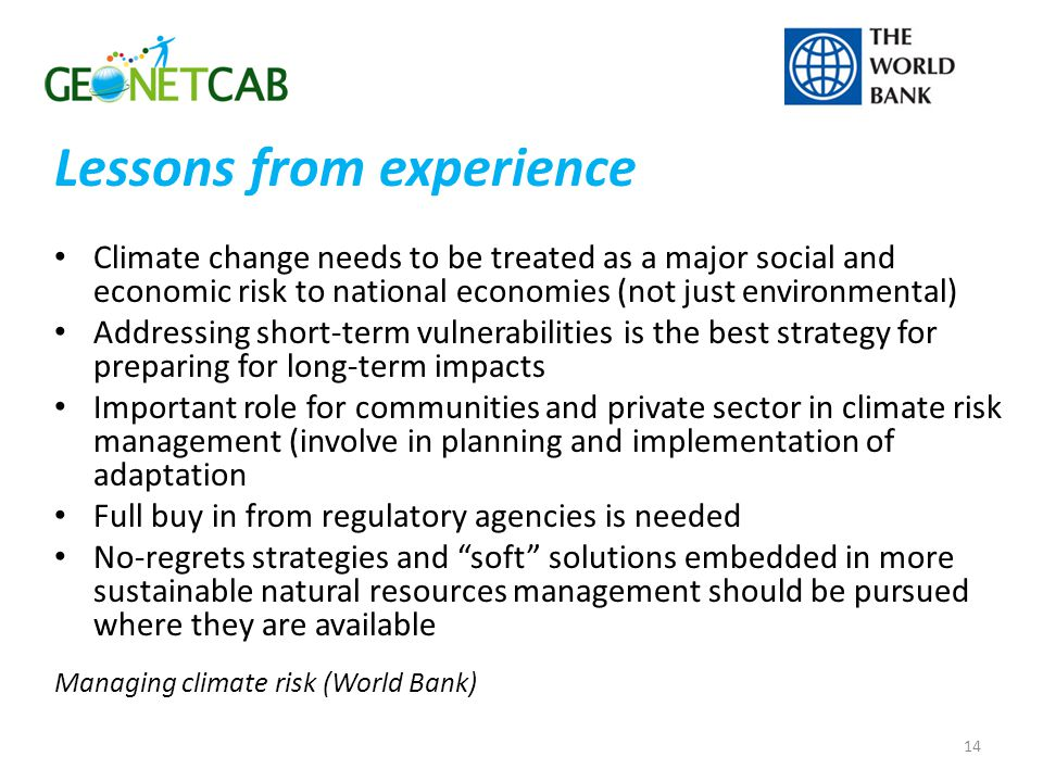 Lessons from experience Climate change needs to be treated as a major social and economic risk to national economies (not just environmental) Addressing short-term vulnerabilities is the best strategy for preparing for long-term impacts Important role for communities and private sector in climate risk management (involve in planning and implementation of adaptation Full buy in from regulatory agencies is needed No-regrets strategies and soft solutions embedded in more sustainable natural resources management should be pursued where they are available Managing climate risk (World Bank) 14