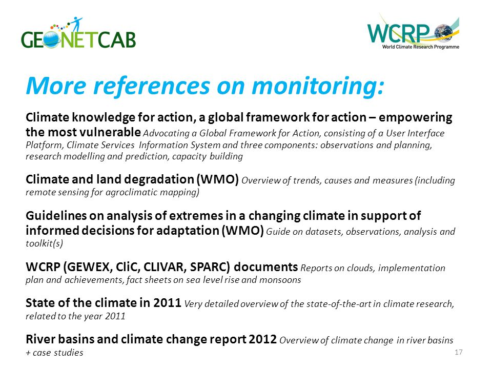 More references on monitoring: Climate knowledge for action, a global framework for action – empowering the most vulnerable Advocating a Global Framework for Action, consisting of a User Interface Platform, Climate Services Information System and three components: observations and planning, research modelling and prediction, capacity building Climate and land degradation (WMO) Overview of trends, causes and measures (including remote sensing for agroclimatic mapping) Guidelines on analysis of extremes in a changing climate in support of informed decisions for adaptation (WMO) Guide on datasets, observations, analysis and toolkit(s) WCRP (GEWEX, CliC, CLIVAR, SPARC) documents Reports on clouds, implementation plan and achievements, fact sheets on sea level rise and monsoons State of the climate in 2011 Very detailed overview of the state-of-the-art in climate research, related to the year 2011 River basins and climate change report 2012 Overview of climate change in river basins + case studies 17