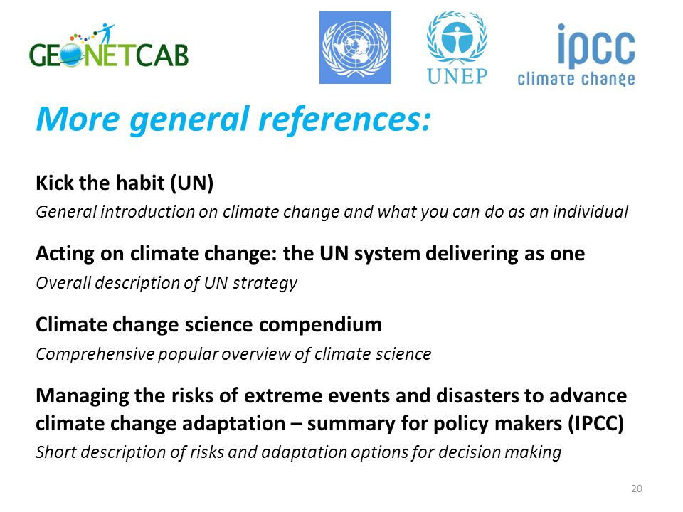 More general references: Kick the habit (UN) General introduction on climate change and what you can do as an individual Acting on climate change: the UN system delivering as one Overall description of UN strategy Climate change science compendium Comprehensive popular overview of climate science Managing the risks of extreme events and disasters to advance climate change adaptation – summary for policy makers (IPCC) Short description of risks and adaptation options for decision making 20