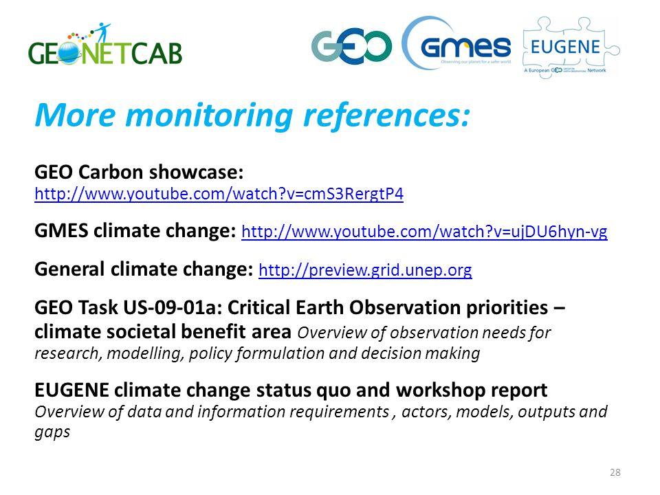 More monitoring references: GEO Carbon showcase: http://www.youtube.com/watch v=cmS3RergtP4 http://www.youtube.com/watch v=cmS3RergtP4 GMES climate change: http://www.youtube.com/watch v=ujDU6hyn-vg http://www.youtube.com/watch v=ujDU6hyn-vg General climate change: http://preview.grid.unep.org http://preview.grid.unep.org GEO Task US-09-01a: Critical Earth Observation priorities – climate societal benefit area Overview of observation needs for research, modelling, policy formulation and decision making EUGENE climate change status quo and workshop report Overview of data and information requirements, actors, models, outputs and gaps 28