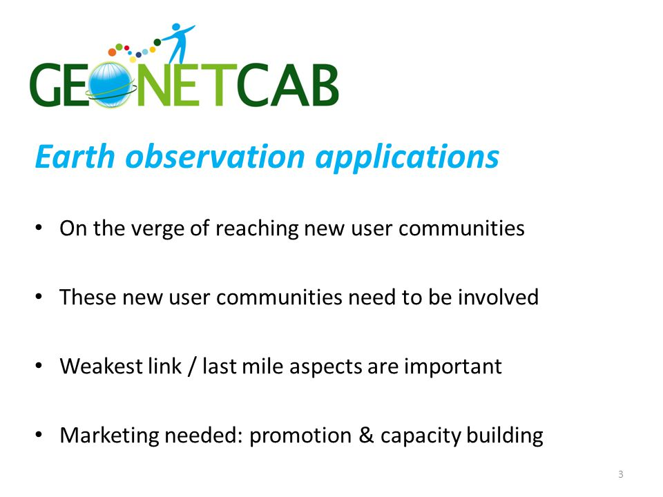 Earth observation applications On the verge of reaching new user communities These new user communities need to be involved Weakest link / last mile aspects are important Marketing needed: promotion & capacity building 3