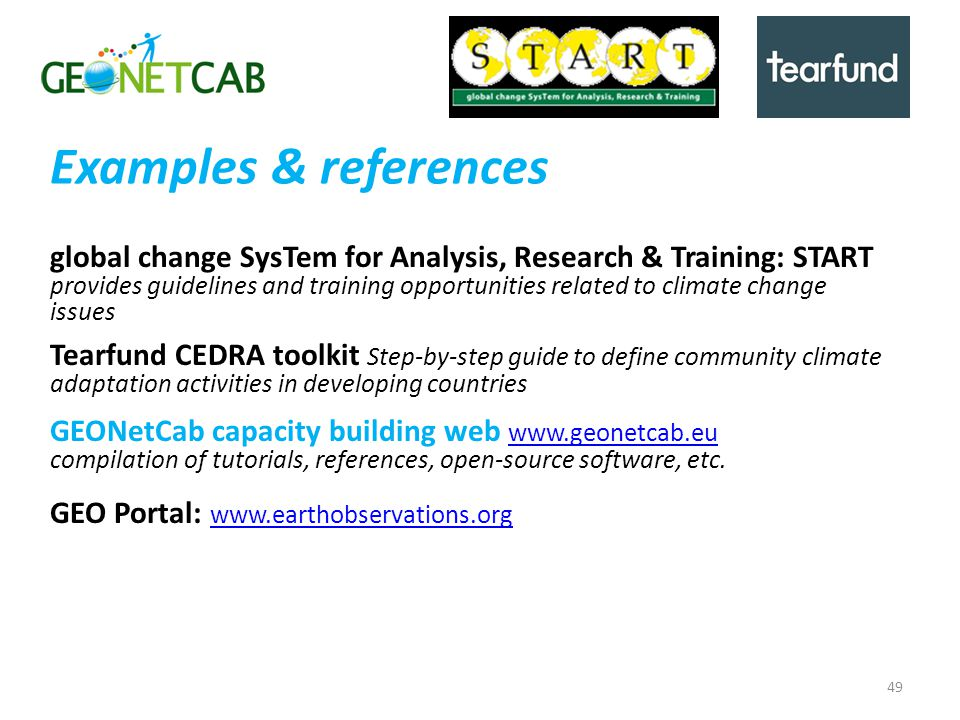 Examples & references global change SysTem for Analysis, Research & Training: START provides guidelines and training opportunities related to climate change issues Tearfund CEDRA toolkit Step-by-step guide to define community climate adaptation activities in developing countries GEONetCab capacity building web www.geonetcab.eu www.geonetcab.eu compilation of tutorials, references, open-source software, etc.