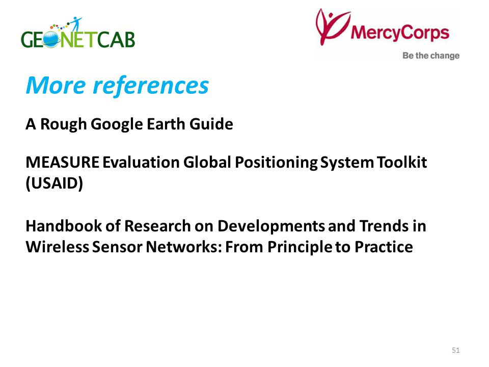 More references A Rough Google Earth Guide MEASURE Evaluation Global Positioning System Toolkit (USAID) Handbook of Research on Developments and Trends in Wireless Sensor Networks: From Principle to Practice 51