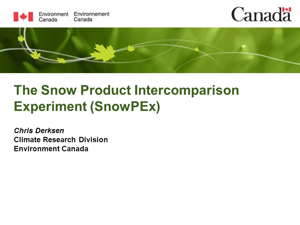 The Snow Product Intercomparison Experiment (SnowPEx) Chris Derksen Climate Research Division Environment Canada